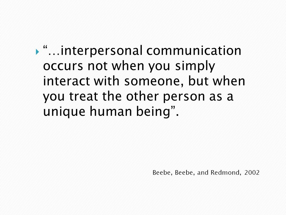 …interpersonal communication occurs not when you simply interact with someone, but when you treat the other person as a unique human being .