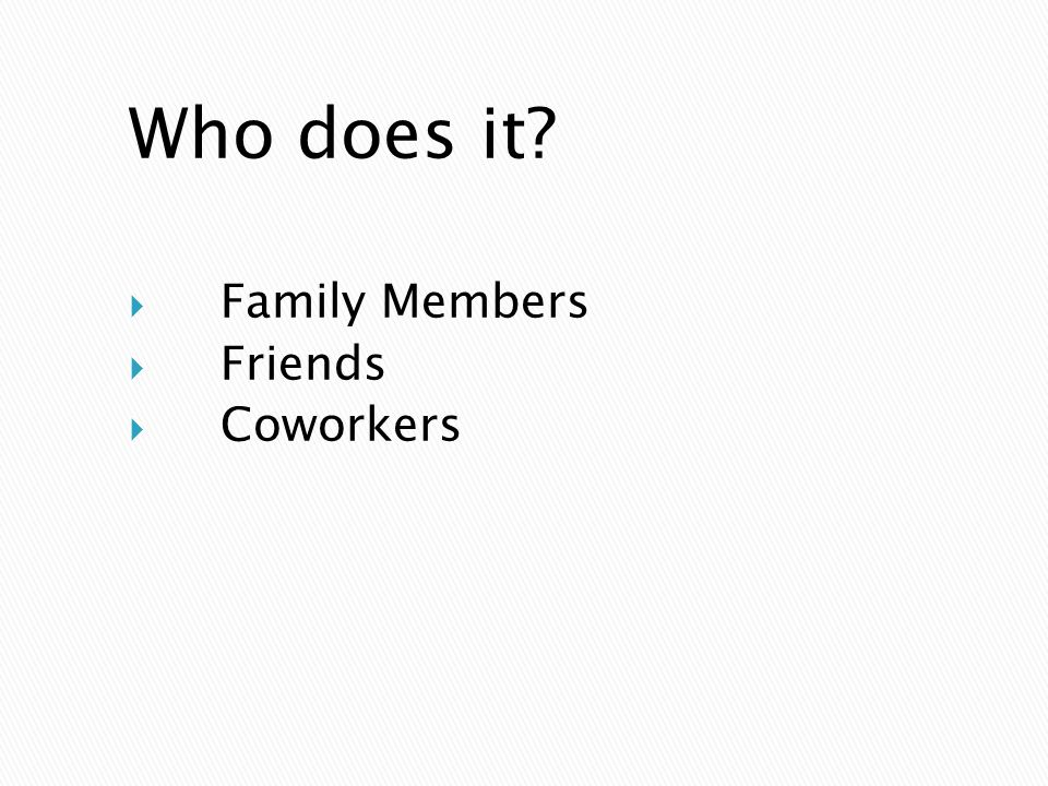 Who does it Family Members Friends Coworkers