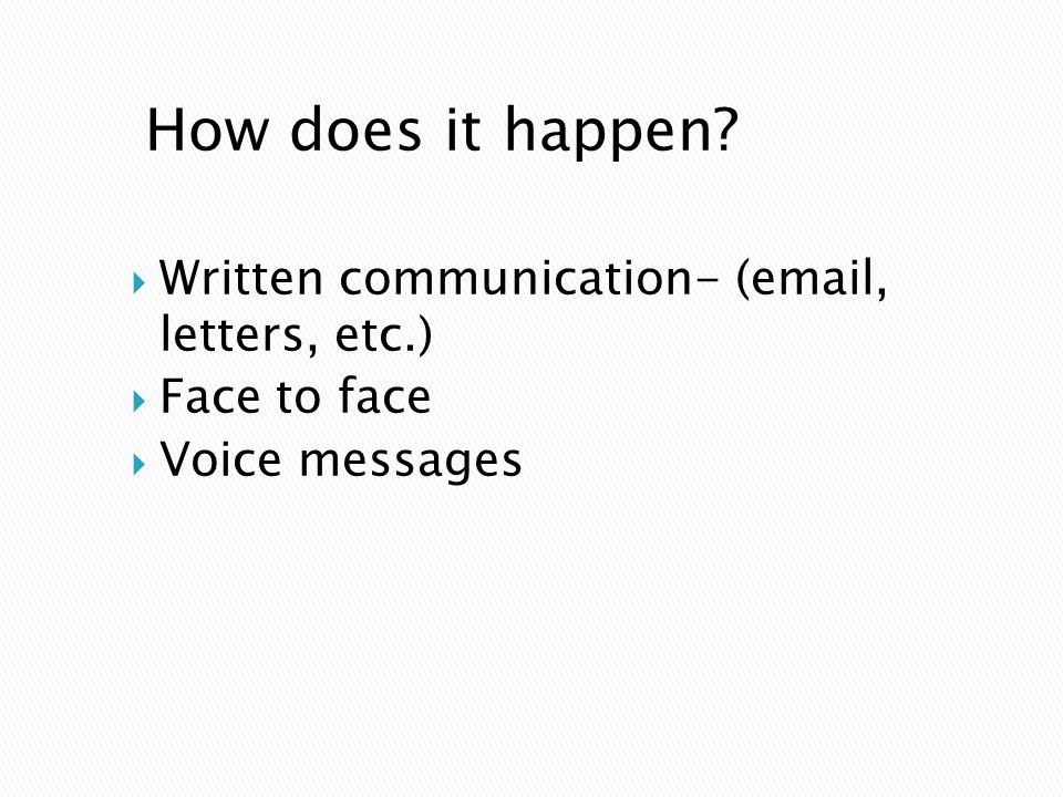 How does it happen Written communication- (email, letters, etc.) Face to face Voice messages