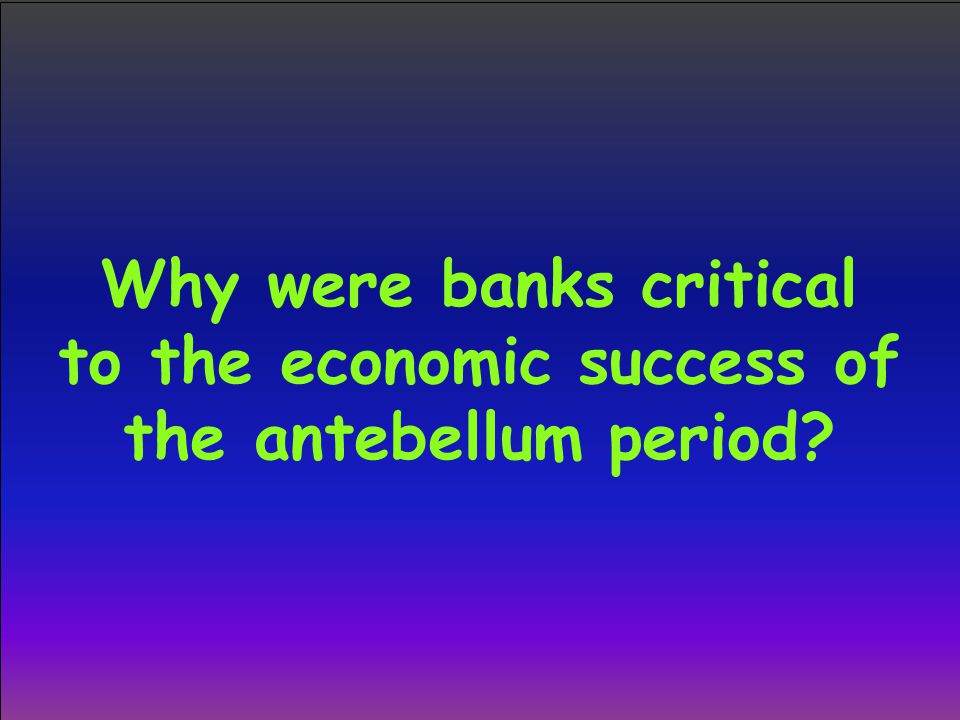 Why were banks critical to the economic success of the antebellum period