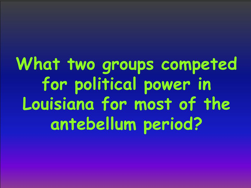 What two groups competed for political power in Louisiana for most of the antebellum period