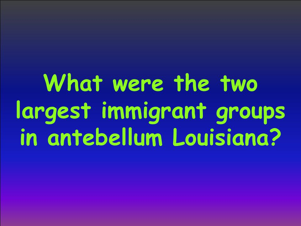What were the two largest immigrant groups in antebellum Louisiana