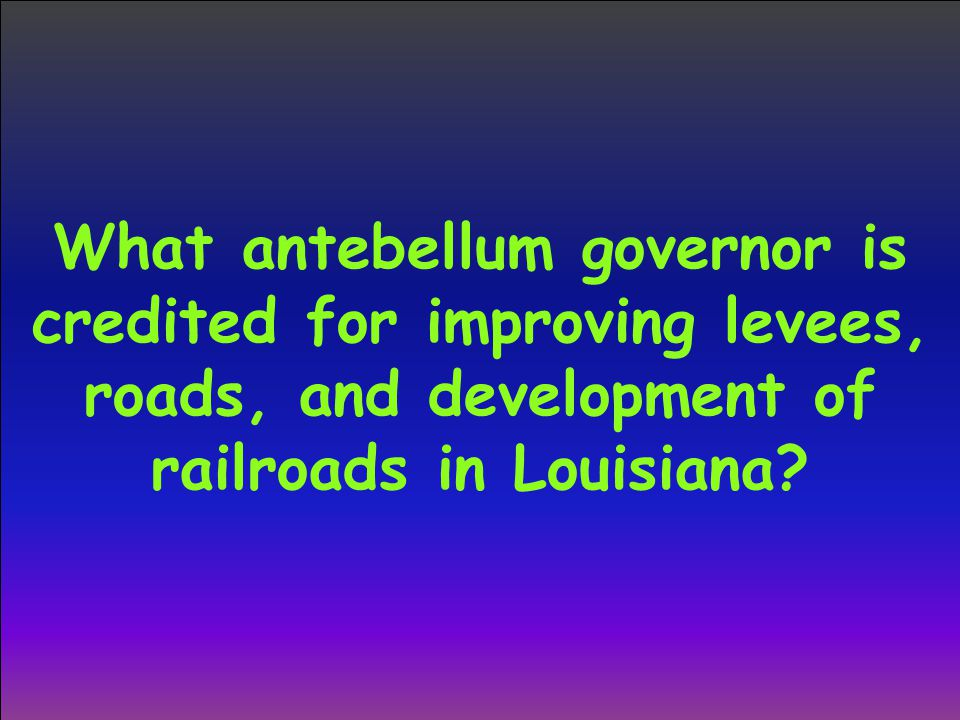 What antebellum governor is credited for improving levees, roads, and development of railroads in Louisiana