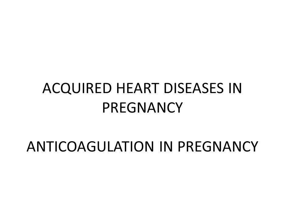 ACQUIRED HEART DISEASES IN PREGNANCY ANTICOAGULATION IN PREGNANCY