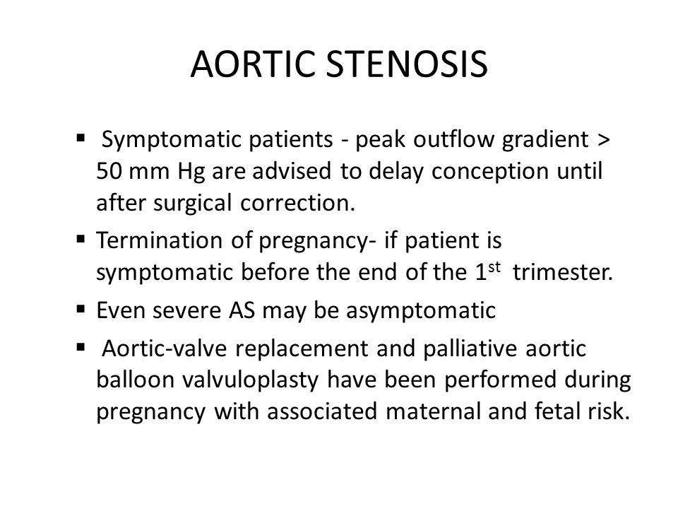 AORTIC STENOSIS Symptomatic patients - peak outflow gradient > 50 mm Hg are advised to delay conception until after surgical correction.