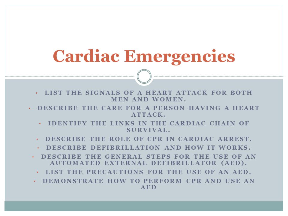Cardiac Emergencies List the signals of a heart attack for both men and women. Describe the care for a person having a heart attack.