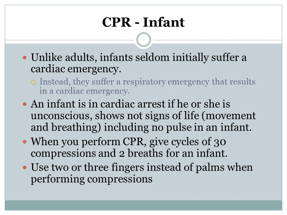 CPR - Infant Unlike adults, infants seldom initially suffer a cardiac emergency.