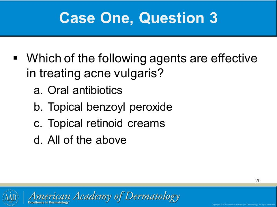 Case One, Question 3 Which of the following agents are effective in treating acne vulgaris Oral antibiotics.