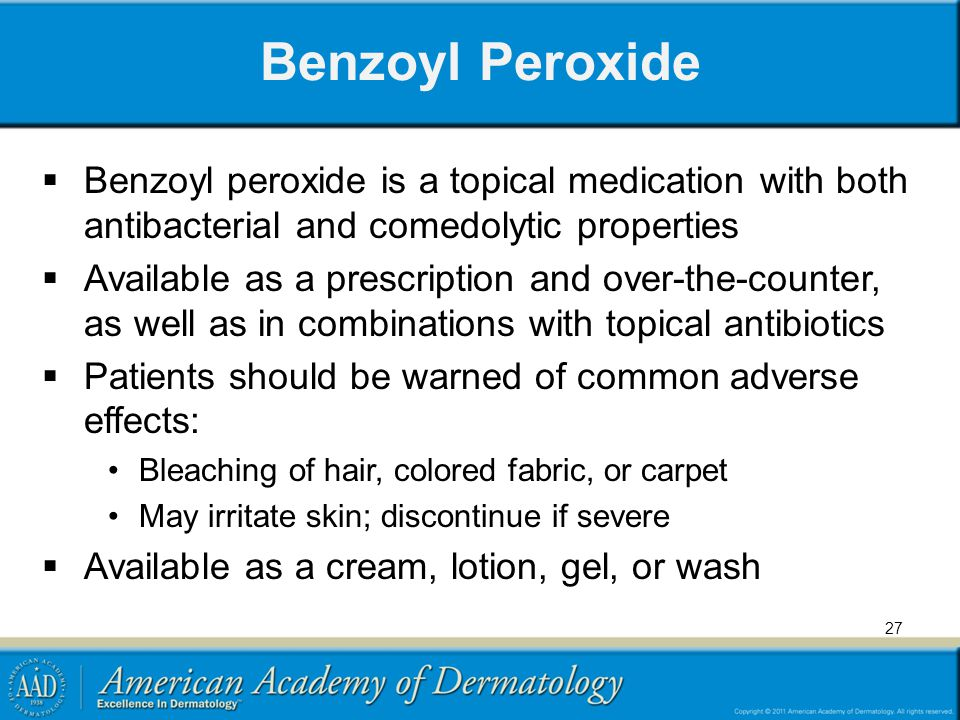 Benzoyl Peroxide Benzoyl peroxide is a topical medication with both antibacterial and comedolytic properties.