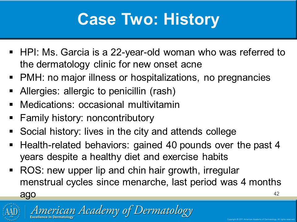 Case Two: History HPI: Ms. Garcia is a 22-year-old woman who was referred to the dermatology clinic for new onset acne.