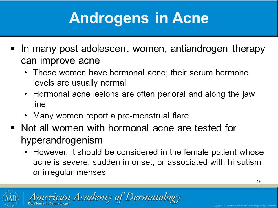 Androgens in Acne In many post adolescent women, antiandrogen therapy can improve acne.