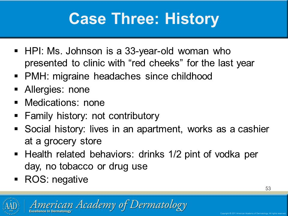 Case Three: History HPI: Ms. Johnson is a 33-year-old woman who presented to clinic with red cheeks for the last year.