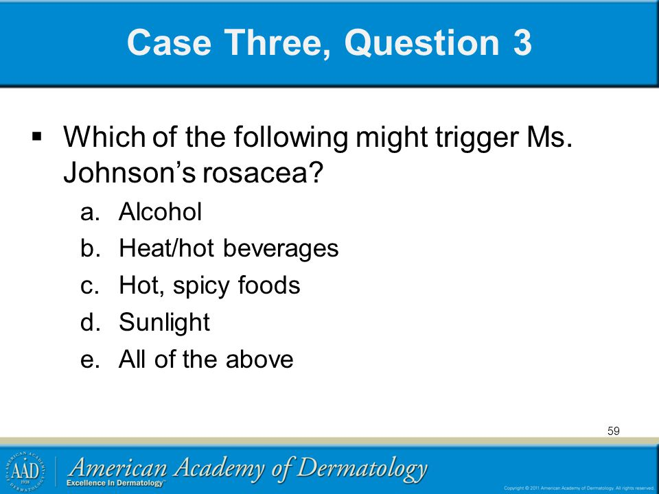 Case Three, Question 3 Which of the following might trigger Ms. Johnson's rosacea Alcohol. Heat/hot beverages.