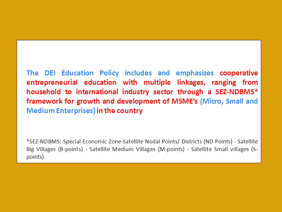 The DEI Education Policy includes and emphasizes cooperative entrepreneurial education with multiple linkages, ranging from household to international industry sector through a SEZ-NDBMS* framework for growth and development of MSME's (Micro, Small and Medium Enterprises) in the country