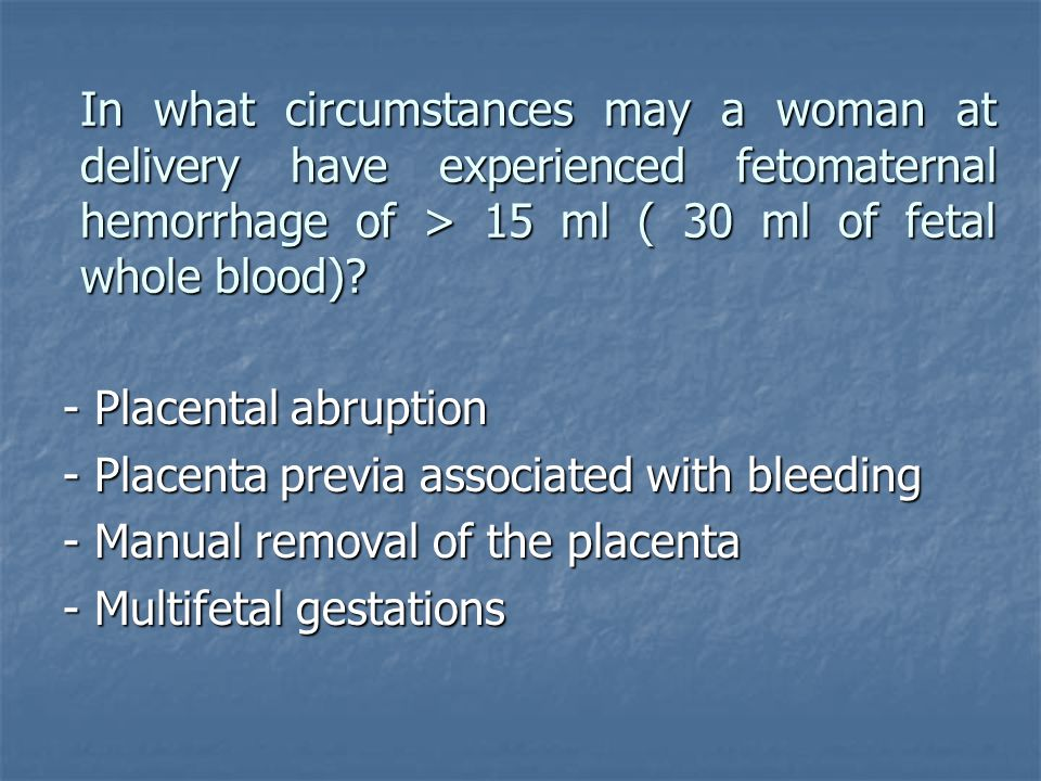 In what circumstances may a woman at delivery have experienced fetomaternal hemorrhage of > 15 ml ( 30 ml of fetal whole blood)