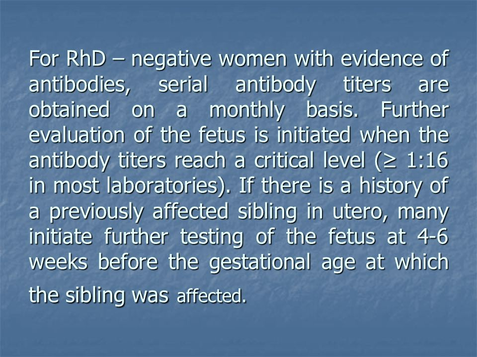 For RhD – negative women with evidence of antibodies, serial antibody titers are obtained on a monthly basis.