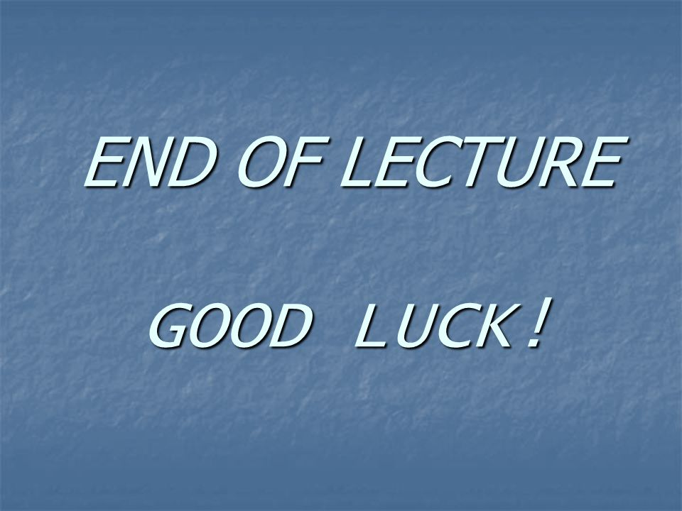 END OF LECTURE GOOD LUCK!
