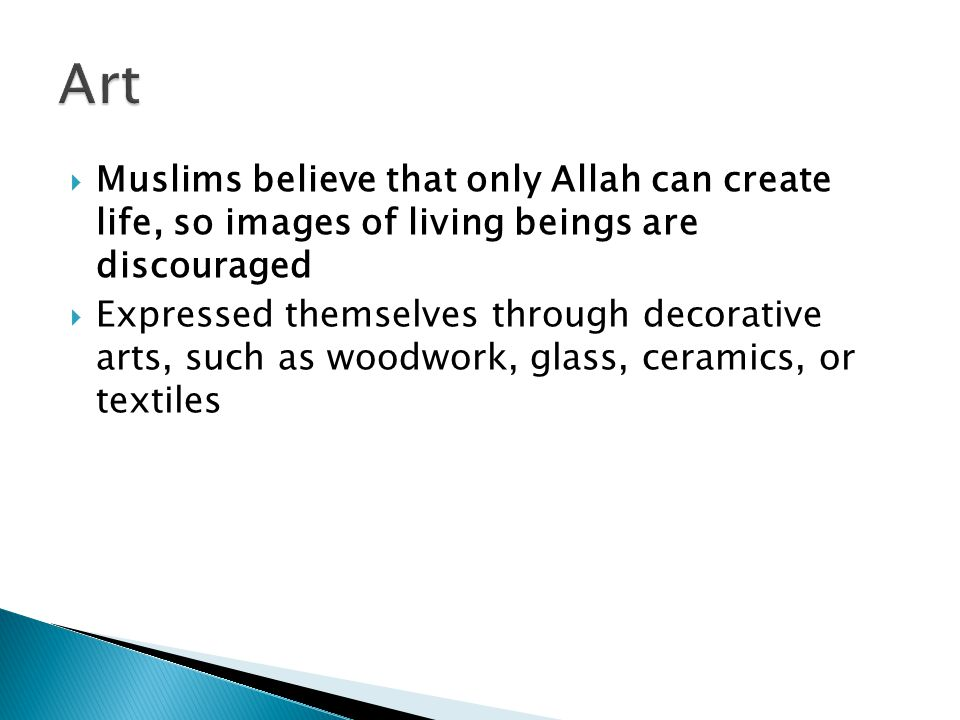 Art Muslims believe that only Allah can create life, so images of living beings are discouraged.