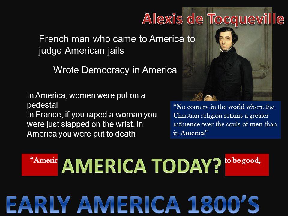 EARLY AMERICA 1800'S AMERICA TODAY Alexis de Tocqueville