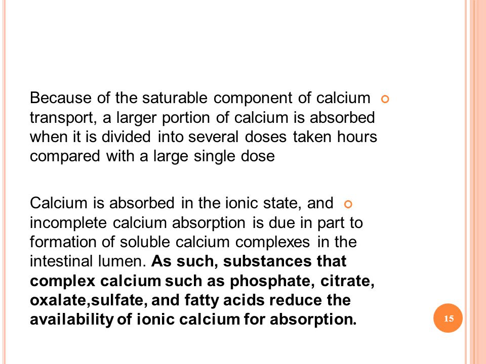 Because of the saturable component of calcium transport, a larger portion of calcium is absorbed when it is divided into several doses taken hours compared with a large single dose