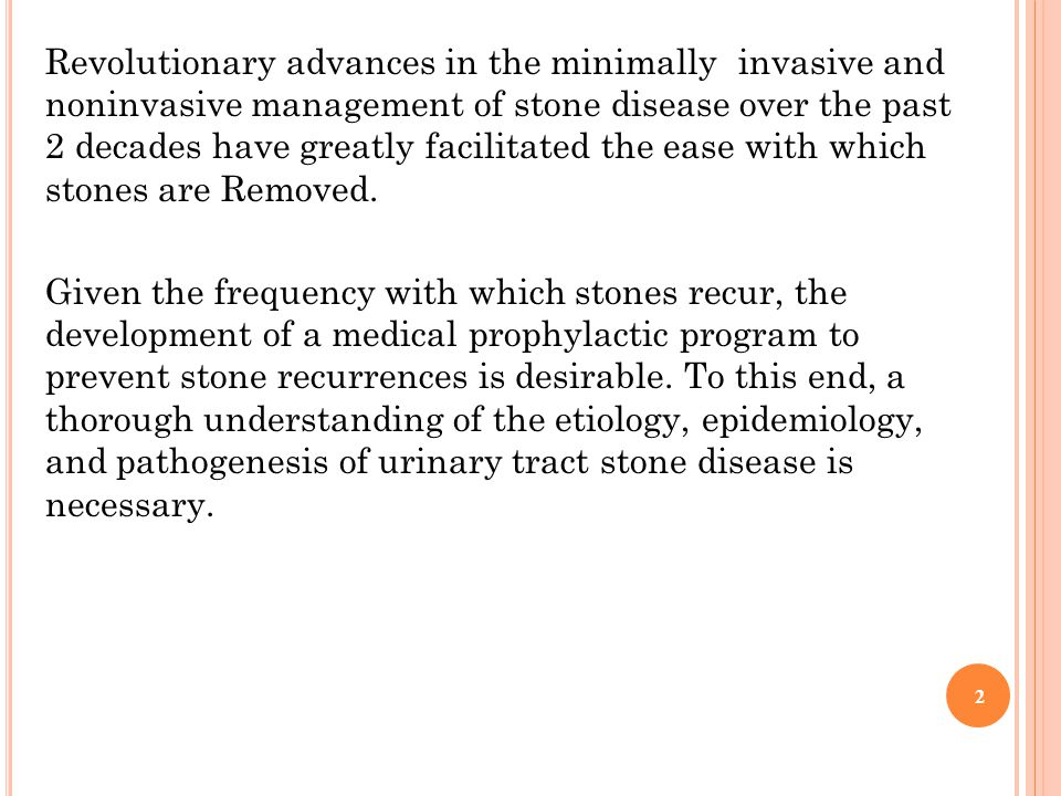Revolutionary advances in the minimally invasive and noninvasive management of stone disease over the past 2 decades have greatly facilitated the ease with which stones are Removed.