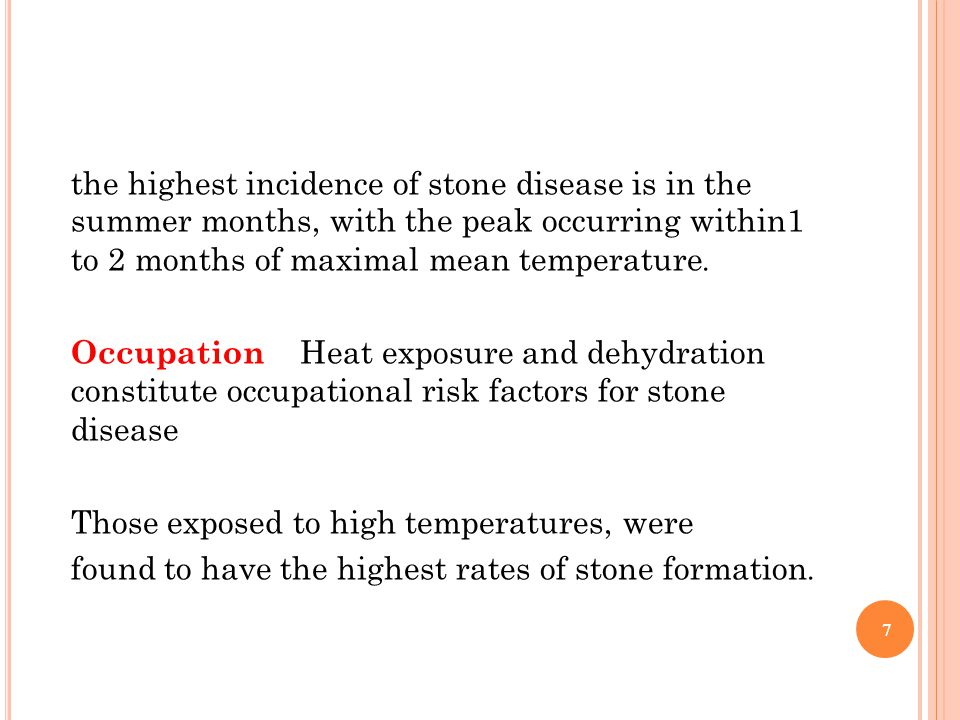 the highest incidence of stone disease is in the summer months, with the peak occurring within1 .to 2 months of maximal mean temperature Occupation Heat exposure and dehydration constitute occupational risk factors for stone disease Those exposed to high temperatures, were .found to have the highest rates of stone formation