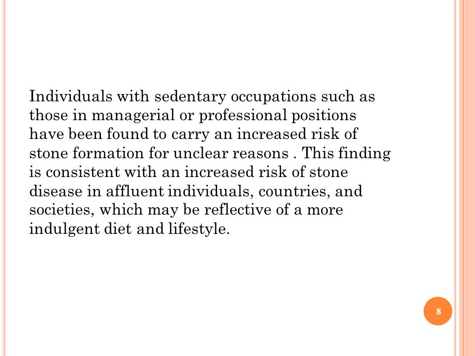 Individuals with sedentary occupations such as those in managerial or professional positions have been found to carry an increased risk of stone formation for unclear reasons .