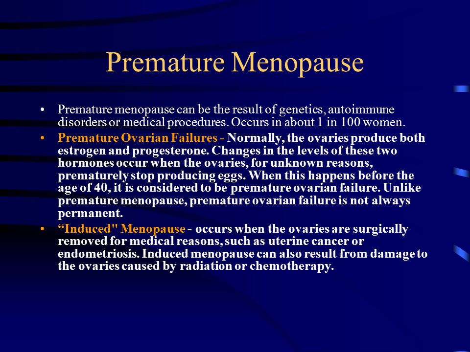 Premature Menopause Premature menopause can be the result of genetics, autoimmune disorders or medical procedures. Occurs in about 1 in 100 women.