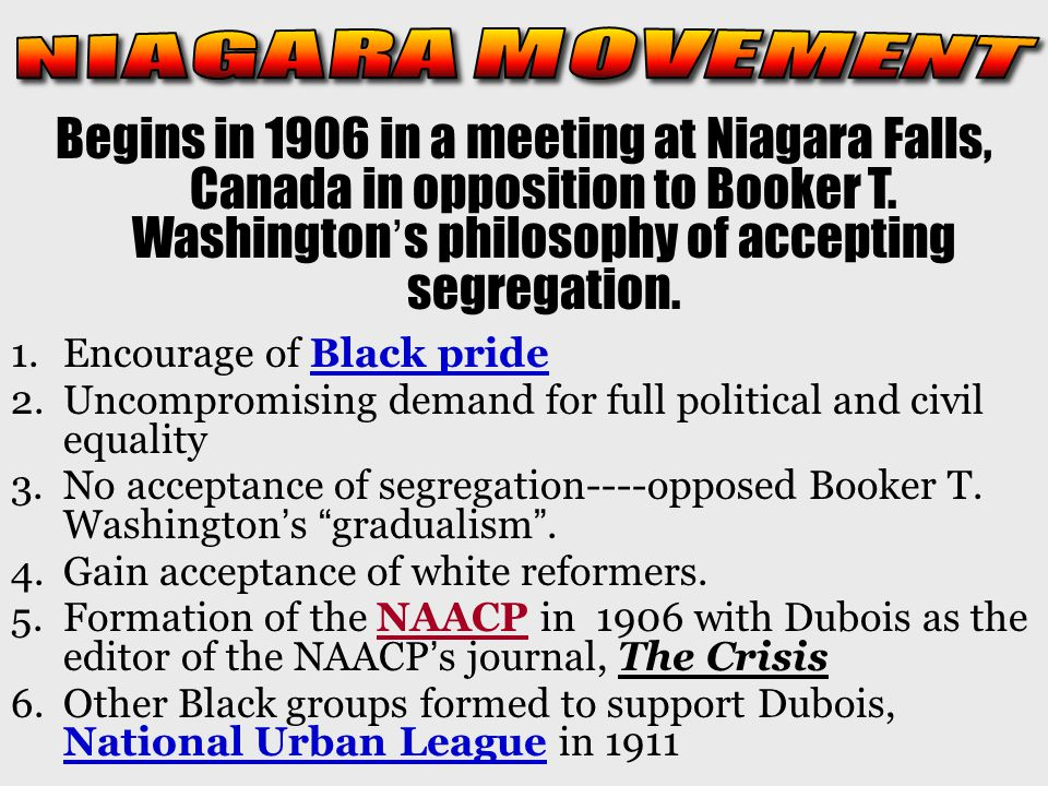 NIAGARA MOVEMENT Begins in 1906 in a meeting at Niagara Falls, Canada in opposition to Booker T. Washington's philosophy of accepting segregation.
