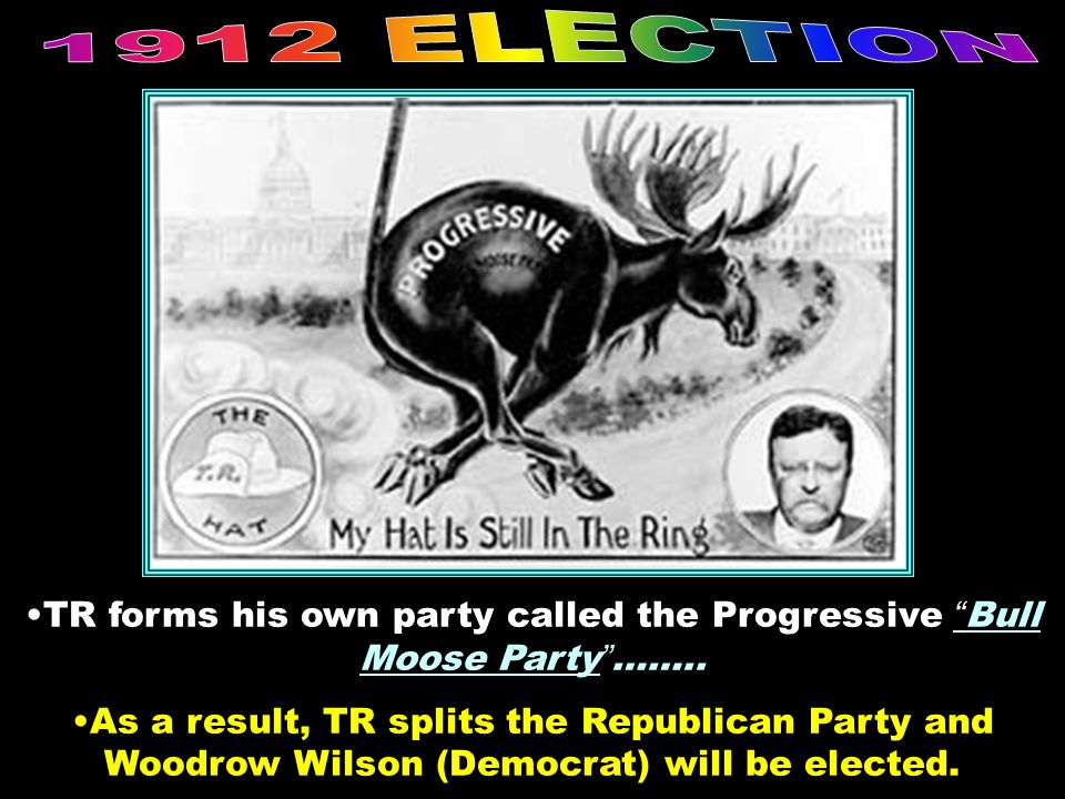TR forms his own party called the Progressive Bull Moose Party ……..