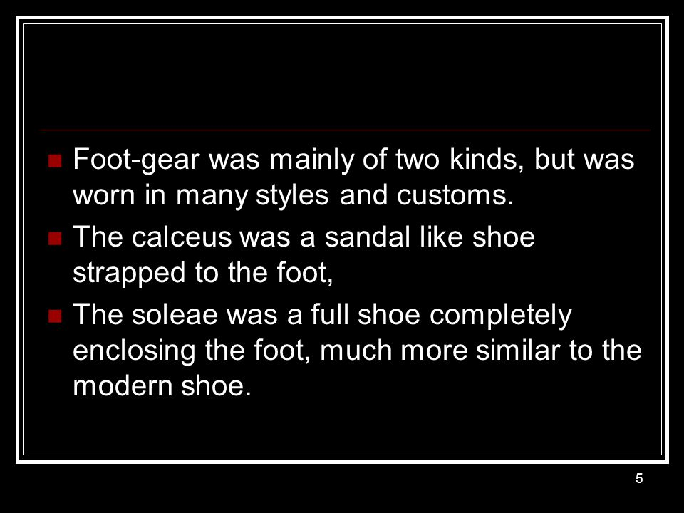 Foot-gear was mainly of two kinds, but was worn in many styles and customs.