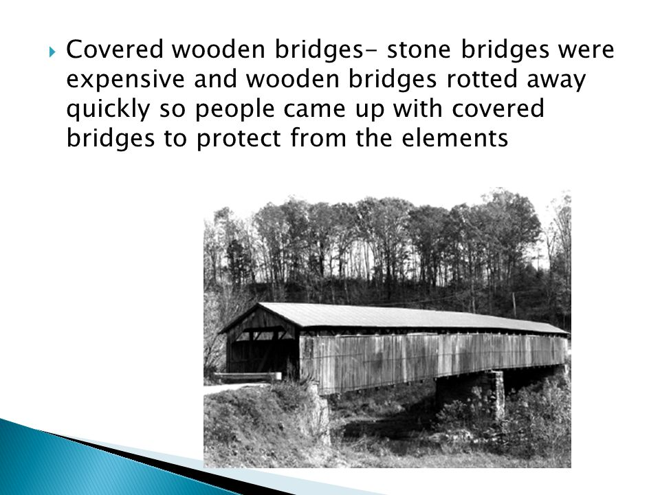 Covered wooden bridges- stone bridges were expensive and wooden bridges rotted away quickly so people came up with covered bridges to protect from the elements