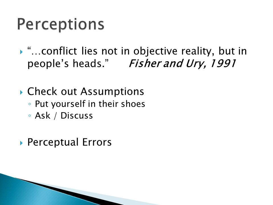 Perceptions …conflict lies not in objective reality, but in people's heads. Fisher and Ury, 1991.