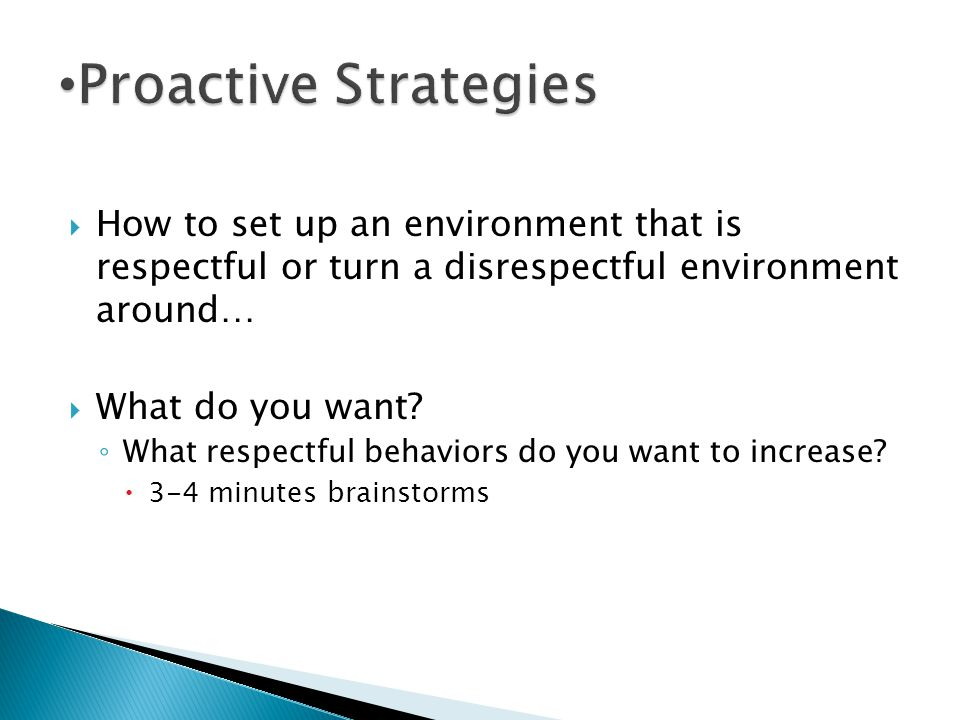 Proactive Strategies How to set up an environment that is respectful or turn a disrespectful environment around…