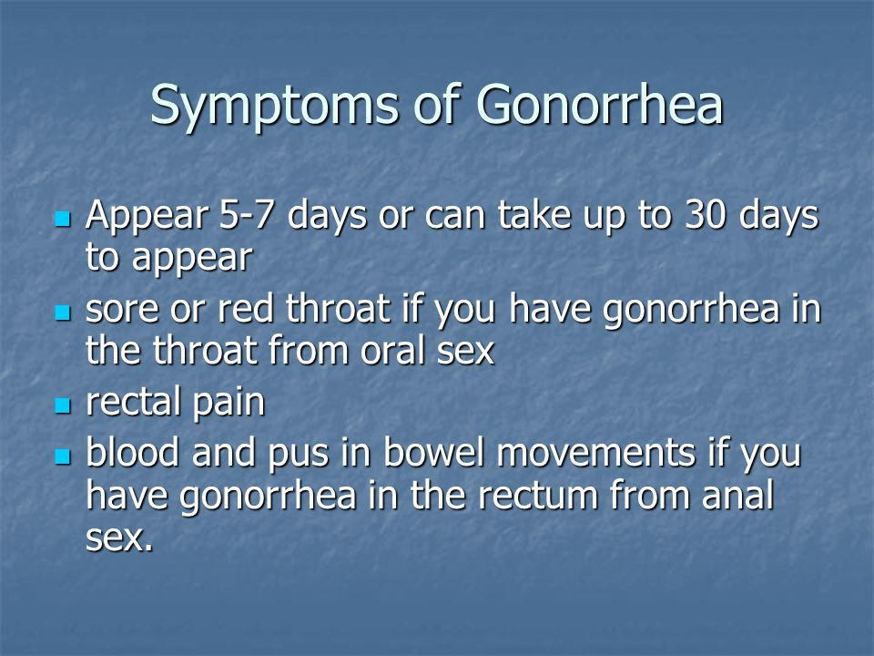 Symptoms of Gonorrhea Appear 5-7 days or can take up to 30 days to appear. sore or red throat if you have gonorrhea in the throat from oral sex.