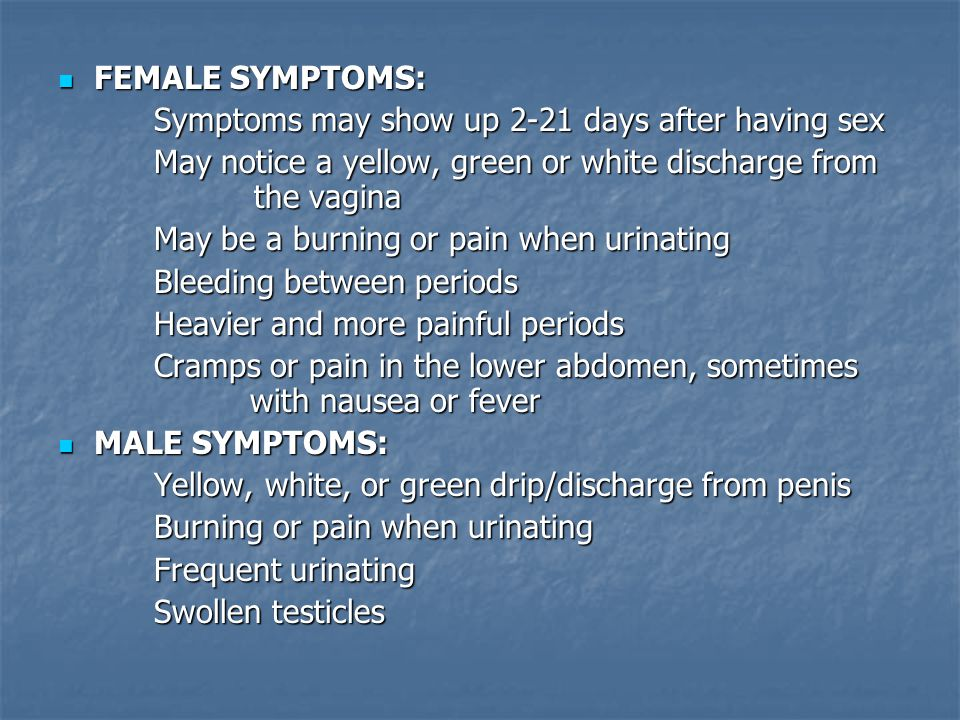 FEMALE SYMPTOMS: Symptoms may show up 2-21 days after having sex. May notice a yellow, green or white discharge from the vagina.