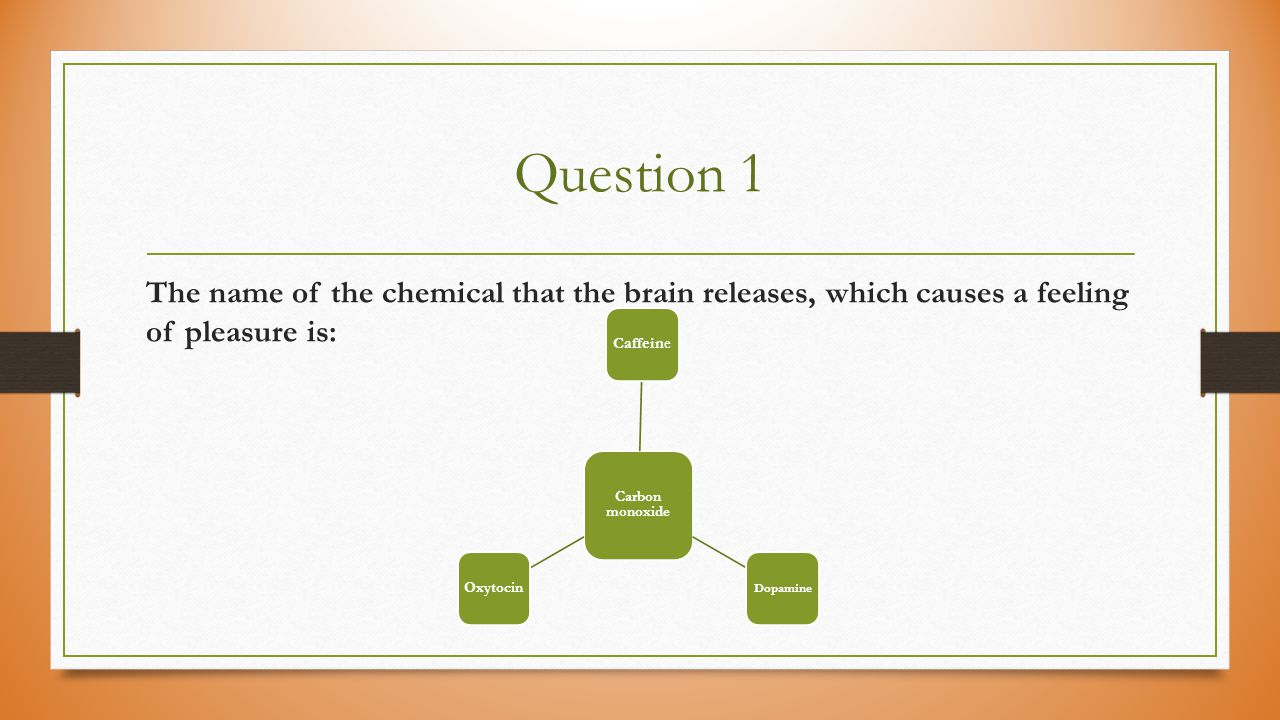 Question 1 The name of the chemical that the brain releases, which causes a feeling of pleasure is: