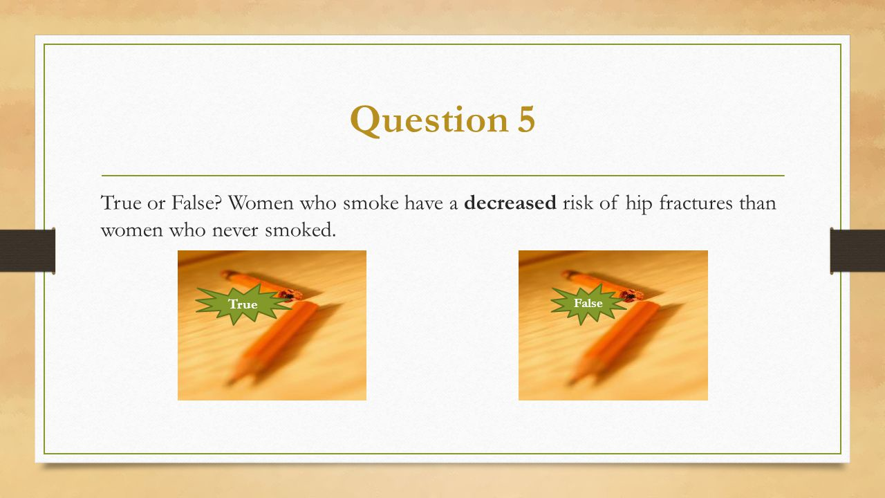 Question 5 True or False Women who smoke have a decreased risk of hip fractures than women who never smoked.
