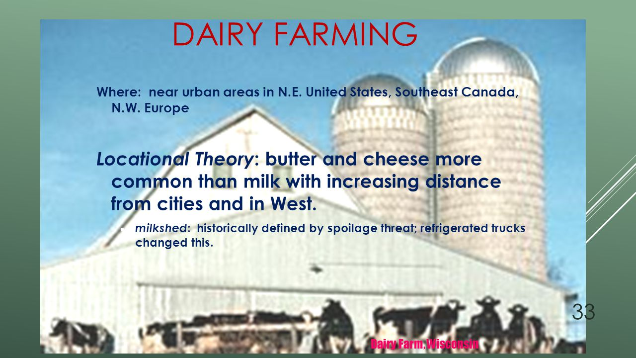Dairy Farming Where: near urban areas in N.E. United States, Southeast Canada, N.W. Europe.