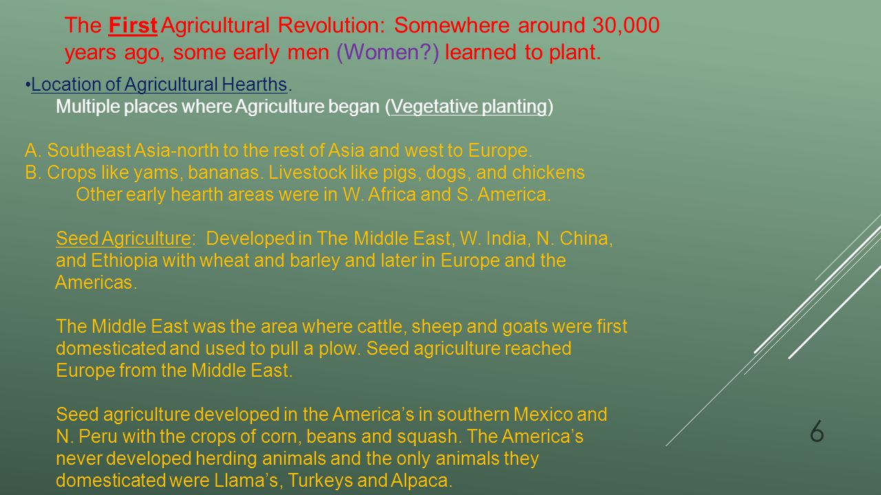 The First Agricultural Revolution: Somewhere around 30,000 years ago, some early men (Women ) learned to plant.