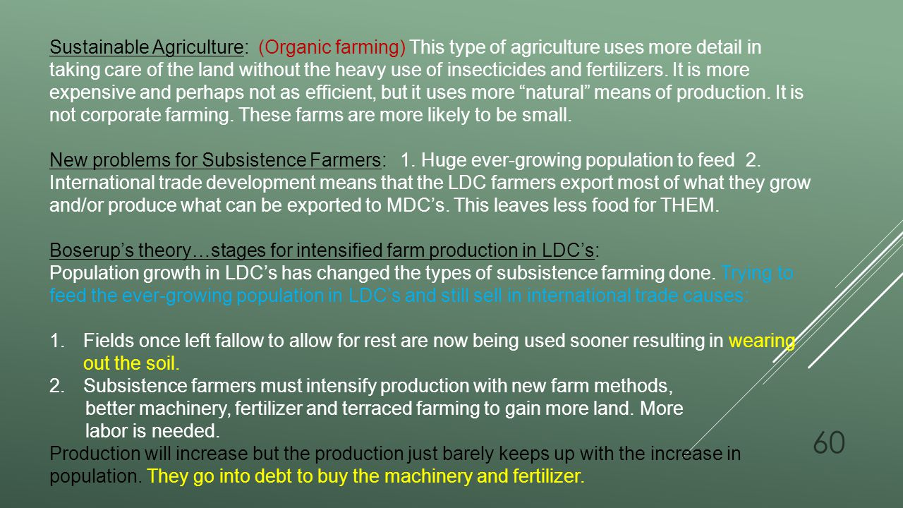Sustainable Agriculture: (Organic farming) This type of agriculture uses more detail in taking care of the land without the heavy use of insecticides and fertilizers. It is more expensive and perhaps not as efficient, but it uses more natural means of production. It is not corporate farming. These farms are more likely to be small.