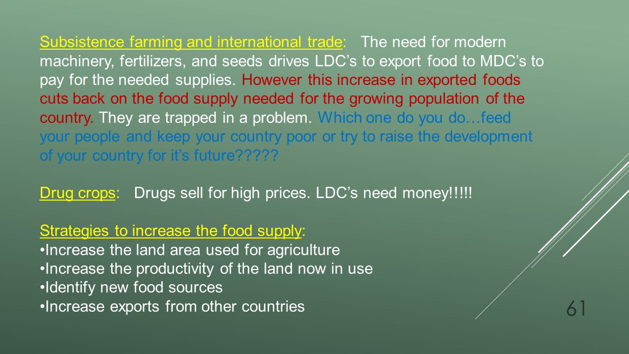 Subsistence farming and international trade: The need for modern machinery, fertilizers, and seeds drives LDC's to export food to MDC's to pay for the needed supplies. However this increase in exported foods cuts back on the food supply needed for the growing population of the country. They are trapped in a problem. Which one do you do…feed your people and keep your country poor or try to raise the development of your country for it's future