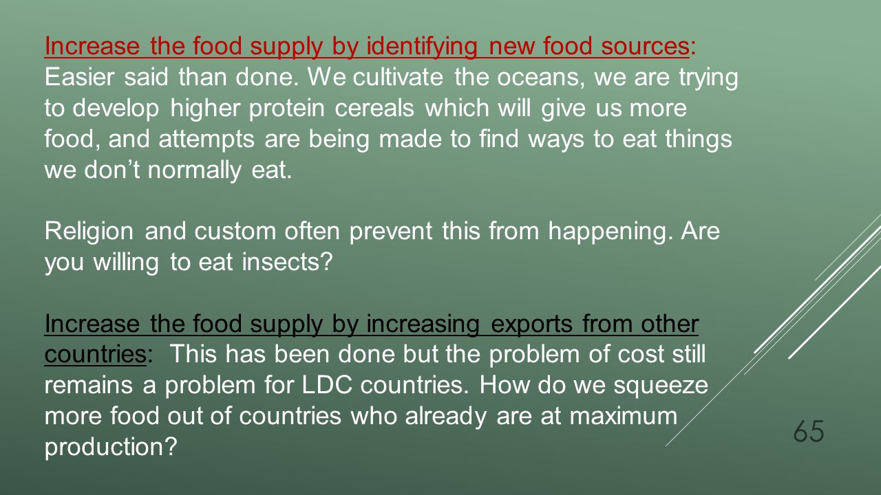 Increase the food supply by identifying new food sources: Easier said than done. We cultivate the oceans, we are trying to develop higher protein cereals which will give us more food, and attempts are being made to find ways to eat things we don't normally eat.