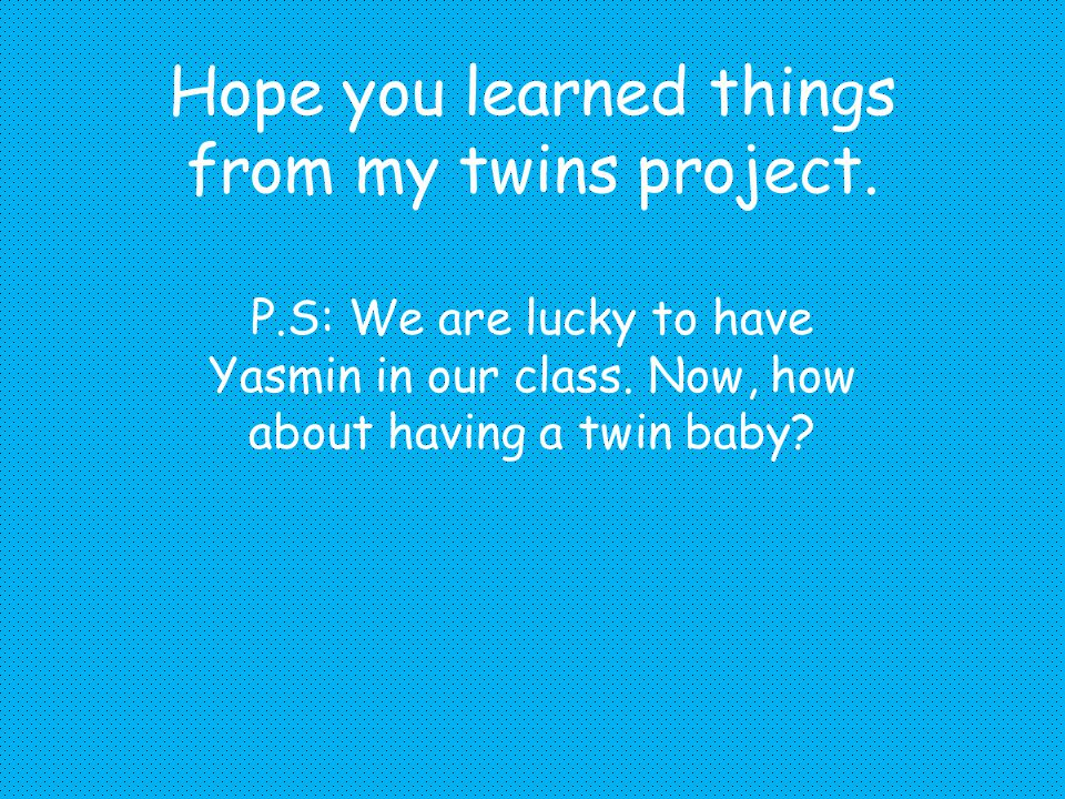 Hope you learned things from my twins project.