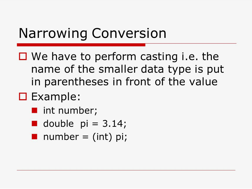 Narrowing Conversion We have to perform casting i.e. the name of the smaller data type is put in parentheses in front of the value.