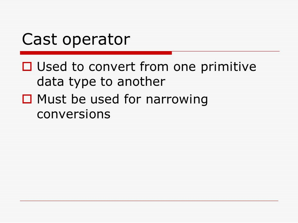 Cast operator Used to convert from one primitive data type to another
