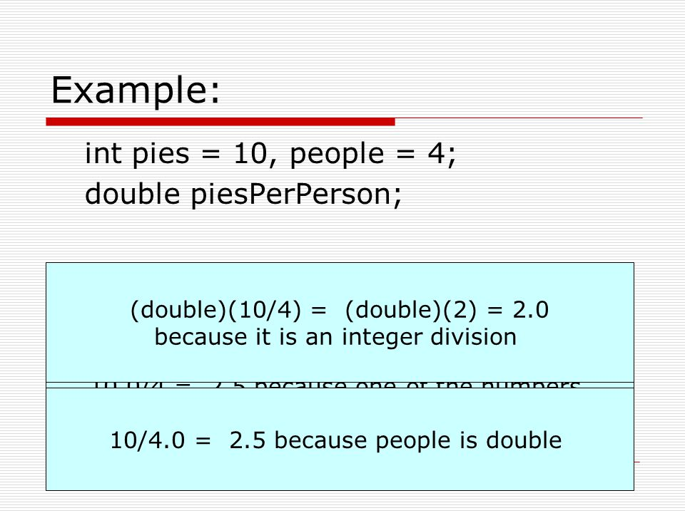 Example: int pies = 10, people = 4; double piesPerPerson;
