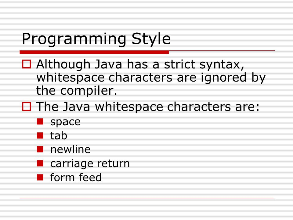 Programming Style Although Java has a strict syntax, whitespace characters are ignored by the compiler.