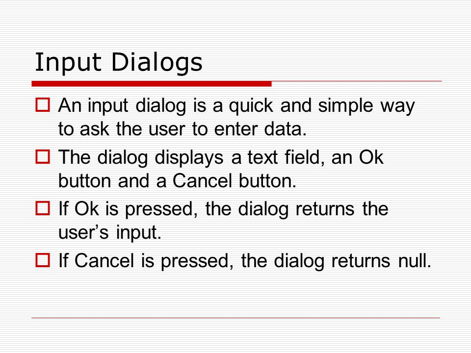 Input Dialogs An input dialog is a quick and simple way to ask the user to enter data.