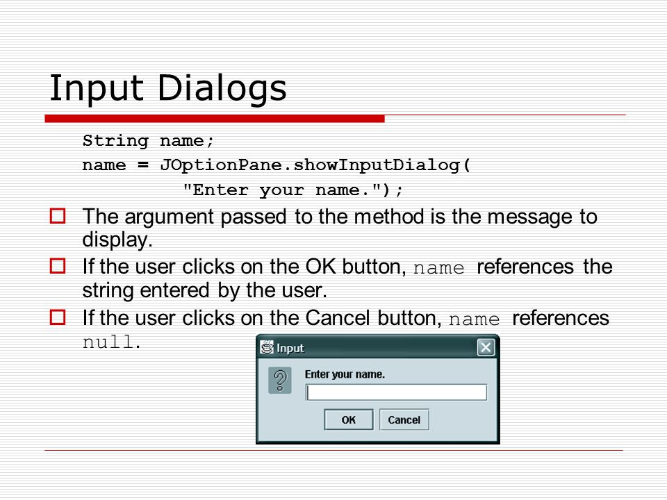Input Dialogs String name; name = JOptionPane.showInputDialog( Enter your name. ); The argument passed to the method is the message to display.